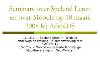 Seminars over Spelend Leren en over Moodle op 18 maart 2008 bij AdeKUS