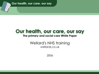 Our health, our care, our say The primary and social care White Paper Wellard's NHS training