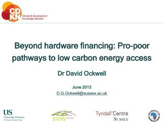 Beyond hardware financing: Pro-poor pathways to low carbon energy access Dr David Ockwell