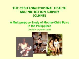 THE CEBU LONGITUDINAL HEALTH AND NUTRITION SURVEY (CLHNS)