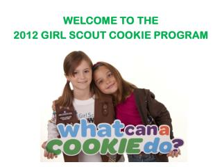 WELCOME TO THE  2012 GIRL SCOUT COOKIE PROGRAM