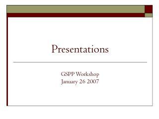 Presentations  GSPP Workshop January 26 2007