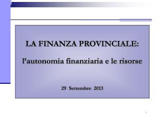 LA FINANZA PROVINCIALE: l'autonomia finanziaria e le risorse 29  Settembre  2013