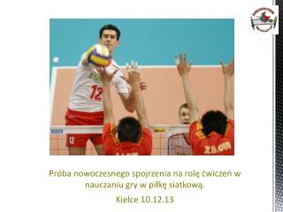 Próba nowoczesnego spojrzenia na rolę ćwiczeń w nauczaniu gry w piłkę siatkową. Kielce 10.12.13