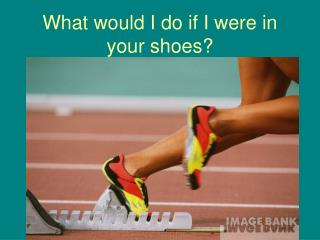 What would I do if I were in your shoes?