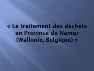 ��Le traitement des d�chets en Province de Namur (Wallonie, Belgique)��