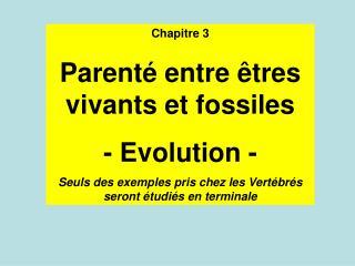 Chapitre 3 Parenté entre êtres vivants et fossiles - Evolution -