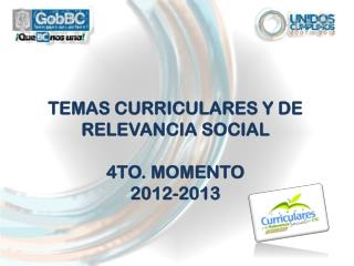 TEMAS CURRICULARES Y DE RELEVANCIA SOCIAL 4TO. MOMENTO 2012-2013