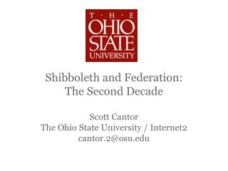 Shibboleth and Federation: The Second Decade Scott Cantor The Ohio State University / Internet2