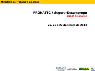 PRONATEC / Seguro-Desemprego  dados de análise 25, 26 e 27 de Março de 2014