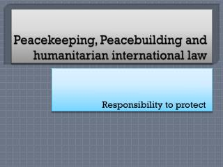 Peacekeeping ,  Peacebuilding  and  humanitarian  international  law