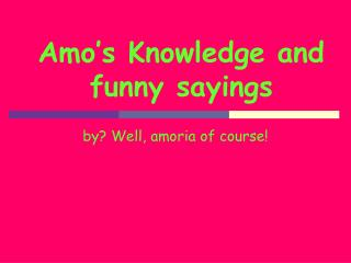 Amo's Knowledge and funny sayings