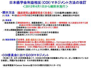 日本癌学会利益相反( COI )マネジメント方法の改訂 < 2012 年 4 月 1 日から細則本施行> ・開示方法  ( 臨床研究と基礎研究全てを含む )  ( COI 基準は細則に則る)