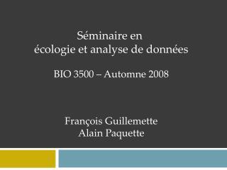 Séminaire en  écologie et analyse de données BIO 3500 – Automne 2008 François Guillemette