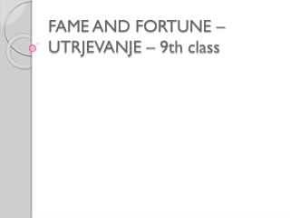 FAME AND FORTUNE – UTRJEVANJE – 9th  class