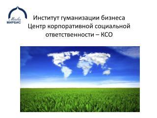 Институт гуманизации бизнеса Центр корпоративной социальной ответственности – КСО