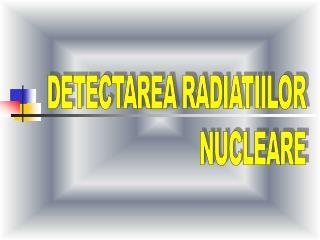 DETECTAREA RADIATIILOR NUCLEARE