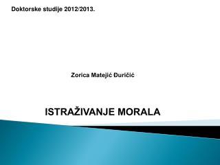 Doktorske studije 2012/2013. Zorica Matejić Đuričić ISTRAŽIVANJE MORALA
