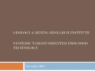 GEOLOGY & MINING RESEARCH INSTITUTE  Systemic Target Oriented Prognosis Technology