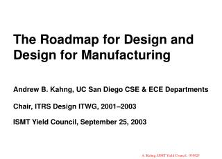 The Roadmap for Design and Design for Manufacturing    Andrew B. Kahng, UC San Diego CSE  ECE Departments  Chair, ITRS D