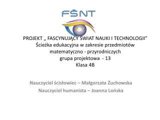 Nauczyciel  ścisłowiec  – Małgorzata Żuchowska  Nauczyciel humanista – Joanna  Lońska