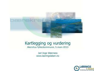 Kartlegging og vurdering Akershus fylkeskommune, 5.mars 2013 Jarl Inge Wærness