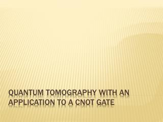 Quantum Tomography with an application to a CNOT gate