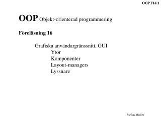 OOP  Objekt-orienterad programmering Föreläsning 16 Grafiska användargränssnitt, GUI Ytor