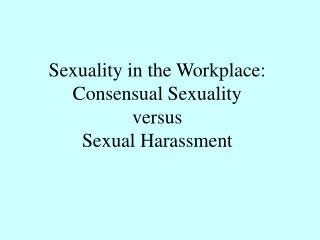 Sexuality in the Workplace: Consensual Sexuality  versus  Sexual Harassment