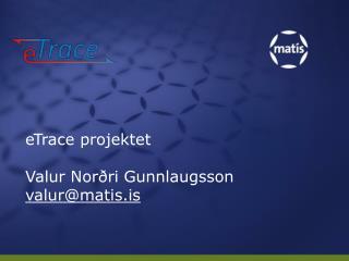 eTrace projektet  Valur Norðri Gunnlaugsson valur@matis.is