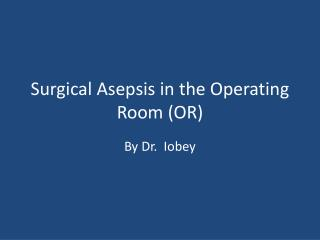 Surgical Asepsis in the Operating Room (OR)