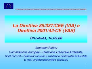 La Direttiva 85/337/CEE (VIA) e Direttiva 2001/42/CE (VAS) Bruxelles, 18.09.08