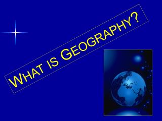 W HAT IS  G EOGRAPHY ?