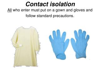 Contact isolation All  who enter must put on a gown and gloves and follow standard precautions.