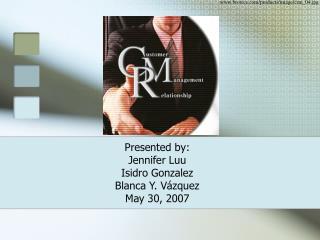 Presented by: Jennifer Luu Isidro Gonzalez Blanca Y. Vázquez May 30, 2007