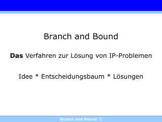 Branch and Bound Das  Verfahren zur Lösung von IP-Problemen Idee * Entscheidungsbaum * Lösungen