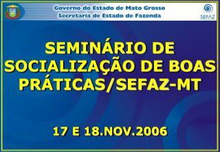 SEMINÁRIO DE SOCIALIZAÇÃO DE BOAS PRÁTICAS/SEFAZ-MT 17 E 18.NOV.2006