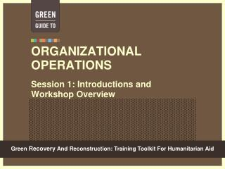 ORGANIZATIONAL OPERATIONS Session 1: Introductions and Workshop Overview