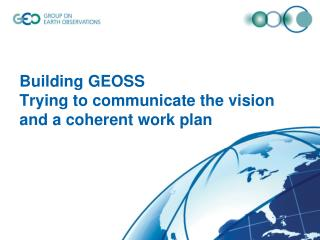 Building GEOSS Trying to communicate the vision  and  a coherent work plan
