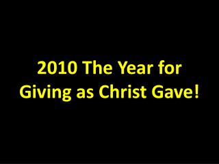 2010 The Year for  Giving as Christ Gave!