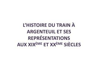 L'histoire du train à Argenteuil et ses représentations  aux  XIX ème  et XX ème  siècles
