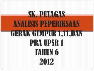 SK. PETAGAS ANALISIS PEPERIKSAAN  GERAK GEMPUR 1,11,DAN PRA UPSR 1  TAHUN 6  2012