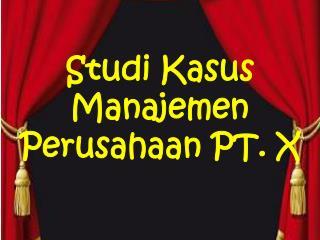 Studi Kasus Manajemen  Perusahaan PT. X