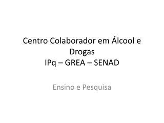Centro Colaborador em Álcool e Drogas  IPq  – GREA –  SENAD