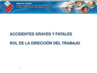 ACCIDENTES GRAVES Y FATALES  ROL DE LA DIRECCIÓN DEL TRABAJO