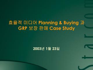 효율적 미디어  Planning & Buying  과  GRP  보장 판매  Case Study