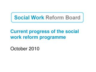 Current progress of the social work reform programme October 2010