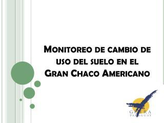 Monitoreo de cambio de uso del suelo en el Gran Chaco Americano