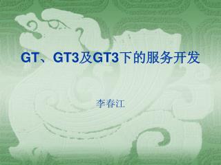 GT 、 GT3 及 GT3 下的服务开发 李春江