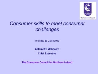 Consumer skills to meet consumer challenges Thursday 25 March 2010 Antoinette McKeown